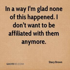Stacy Brown  - In a way I'm glad none of this happened. I don't want to be affiliated with them anymore.