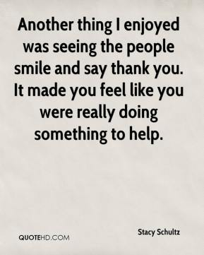 Stacy Schultz  - Another thing I enjoyed was seeing the people smile and say thank you. It made you feel like you were really doing something to help.
