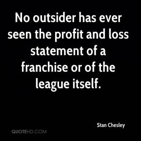 Stan Chesley  - No outsider has ever seen the profit and loss statement of a franchise or of the league itself.