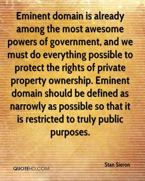 Stan Sieron  - Eminent domain is already among the most awesome powers of government, and we must do everything possible to protect the rights of private property ownership. Eminent domain should be defined as narrowly as possible so that it is restricted to truly public purposes.