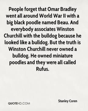 Stanley Coren  - People forget that Omar Bradley went all around World War II with a big black poodle named Beau. And everybody associates Winston Churchill with the bulldog because he looked like a bulldog. But the truth is Winston Churchill never owned a bulldog. He owned miniature poodles and they were all called Rufus.