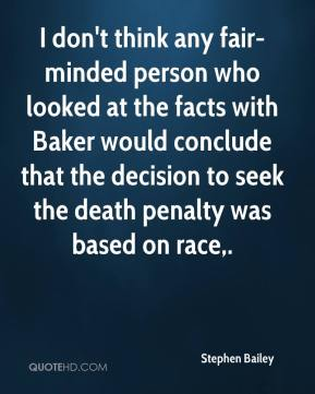 Stephen Bailey  - I don't think any fair-minded person who looked at the facts with Baker would conclude that the decision to seek the death penalty was based on race.