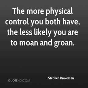 The more physical control you both have, the less likely you are to moan and groan.