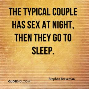 Stephen Braveman  - The typical couple has sex at night, then they go to sleep.