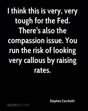 Stephen Cecchetti  - I think this is very, very tough for the Fed. There's also the compassion issue. You run the risk of looking very callous by raising rates.