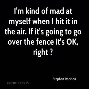 Stephen Robison  - I'm kind of mad at myself when I hit it in the air. If it's going to go over the fence it's OK, right ?