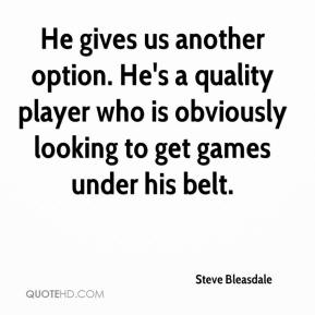 Steve Bleasdale  - He gives us another option. He's a quality player who is obviously looking to get games under his belt.