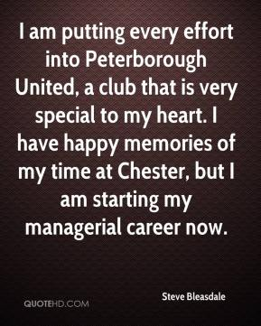 Steve Bleasdale  - I am putting every effort into Peterborough United, a club that is very special to my heart. I have happy memories of my time at Chester, but I am starting my managerial career now.