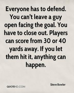 Steve Bowler  - Everyone has to defend. You can't leave a guy open facing the goal. You have to close out. Players can score from 30 or 40 yards away. If you let them hit it, anything can happen.