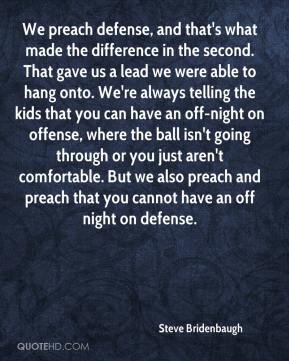 Steve Bridenbaugh  - We preach defense, and that's what made the difference in the second. That gave us a lead we were able to hang onto. We're always telling the kids that you can have an off-night on offense, where the ball isn't going through or you just aren't comfortable. But we also preach and preach that you cannot have an off night on defense.
