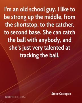 Steve Cacioppo  - I'm an old school guy. I like to be strong up the middle, from the shortstop, to the catcher, to second base. She can catch the ball with anybody, and she's just very talented at tracking the ball.