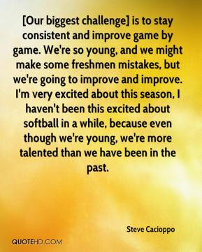 Steve Cacioppo  - [Our biggest challenge] is to stay consistent and improve game by game. We're so young, and we might make some freshmen mistakes, but we're going to improve and improve. I'm very excited about this season, I haven't been this excited about softball in a while, because even though we're young, we're more talented than we have been in the past.