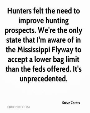 Steve Cordts  - Hunters felt the need to improve hunting prospects. We're the only state that I'm aware of in the Mississippi Flyway to accept a lower bag limit than the feds offered. It's unprecedented.