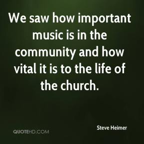 Steve Heimer  - We saw how important music is in the community and how vital it is to the life of the church.