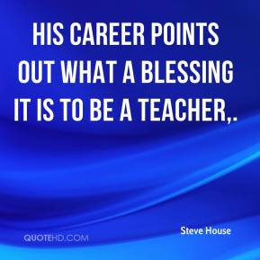 Steve House  - His career points out what a blessing it is to be a teacher.