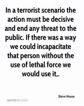 Steve House  - In a terrorist scenario the action must be decisive and end any threat to the public. If there was a way we could incapacitate that person without the use of lethal force we would use it.