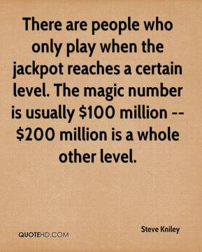 Steve Kniley  - There are people who only play when the jackpot reaches a certain level. The magic number is usually $100 million -- $200 million is a whole other level.