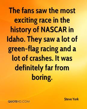Steve York  - The fans saw the most exciting race in the history of NASCAR in Idaho. They saw a lot of green-flag racing and a lot of crashes. It was definitely far from boring.