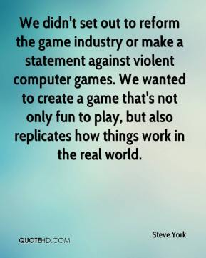 Steve York  - We didn't set out to reform the game industry or make a statement against violent computer games. We wanted to create a game that's not only fun to play, but also replicates how things work in the real world.