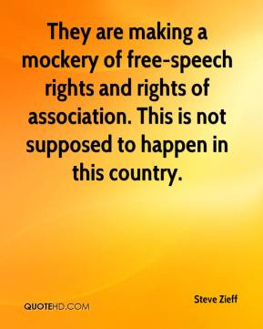 Steve Zieff  - They are making a mockery of free-speech rights and rights of association. This is not supposed to happen in this country.