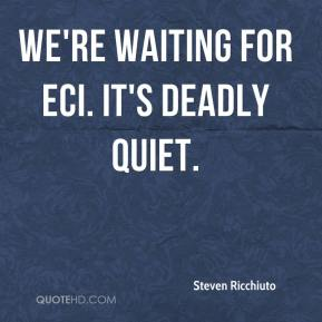 Steven Ricchiuto  - We're waiting for ECI. It's deadly quiet.