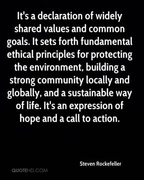 Steven Rockefeller  - It's a declaration of widely shared values and common goals. It sets forth fundamental ethical principles for protecting the environment, building a strong community locally and globally, and a sustainable way of life. It's an expression of hope and a call to action.