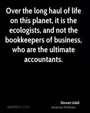 Stewart Udall - Over the long haul of life on this planet, it is the ecologists, and not the bookkeepers of business, who are the ultimate accountants.
