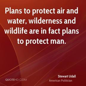 Stewart Udall - Plans to protect air and water, wilderness and wildlife are in fact plans to protect man.