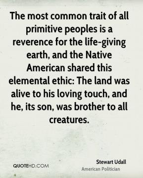 Stewart Udall - The most common trait of all primitive peoples is a reverence for the life-giving earth, and the Native American shared this elemental ethic: The land was alive to his loving touch, and he, its son, was brother to all creatures.