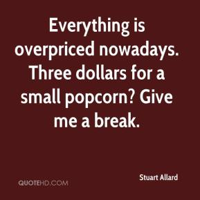 Stuart Allard  - Everything is overpriced nowadays. Three dollars for a small popcorn? Give me a break.