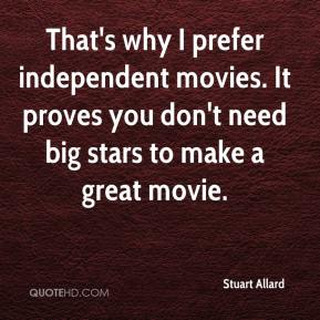 Stuart Allard  - That's why I prefer independent movies. It proves you don't need big stars to make a great movie.