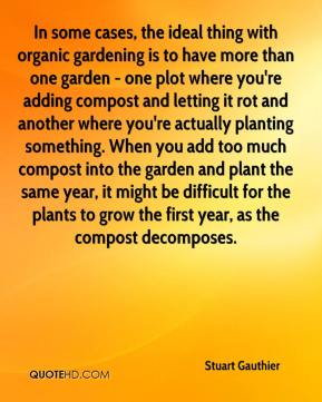 Stuart Gauthier  - In some cases, the ideal thing with organic gardening is to have more than one garden - one plot where you're adding compost and letting it rot and another where you're actually planting something. When you add too much compost into the garden and plant the same year, it might be difficult for the plants to grow the first year, as the compost decomposes.