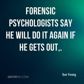 Sue Young  - Forensic psychologists say he will do it again if he gets out.