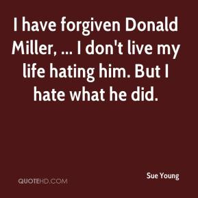 Sue Young  - I have forgiven Donald Miller, ... I don't live my life hating him. But I hate what he did.