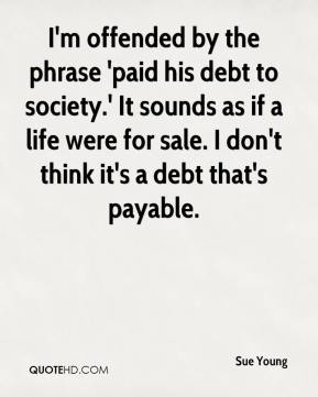 Sue Young  - I'm offended by the phrase 'paid his debt to society.' It sounds as if a life were for sale. I don't think it's a debt that's payable.