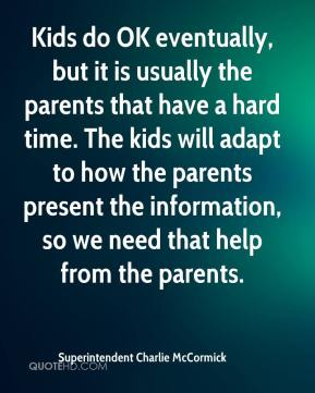 Superintendent Charlie McCormick  - Kids do OK eventually, but it is usually the parents that have a hard time. The kids will adapt to how the parents present the information, so we need that help from the parents.