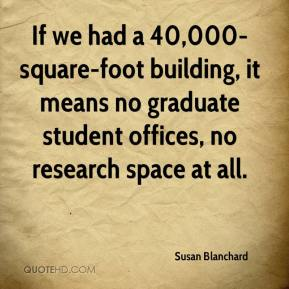 Susan Blanchard  - If we had a 40,000-square-foot building, it means no graduate student offices, no research space at all.