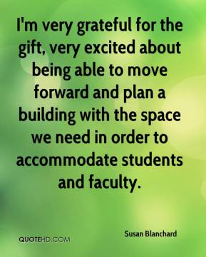 Susan Blanchard  - I'm very grateful for the gift, very excited about being able to move forward and plan a building with the space we need in order to accommodate students and faculty.