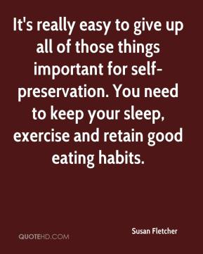 Susan Fletcher  - It's really easy to give up all of those things important for self-preservation. You need to keep your sleep, exercise and retain good eating habits.