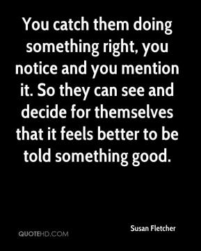 You catch them doing something right, you notice and you mention it. So they can see and decide for themselves that it feels better to be told something good.