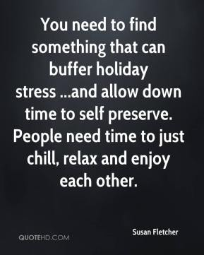 You need to find something that can buffer holiday stress ...and allow down time to self preserve. People need time to just chill, relax and enjoy each other.