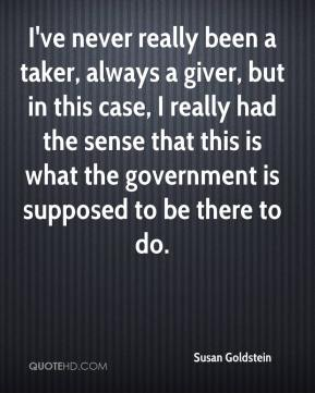 Susan Goldstein  - I've never really been a taker, always a giver, but in this case, I really had the sense that this is what the government is supposed to be there to do.