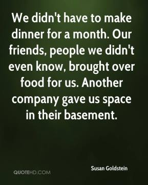 Susan Goldstein  - We didn't have to make dinner for a month. Our friends, people we didn't even know, brought over food for us. Another company gave us space in their basement.