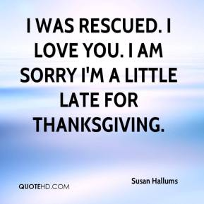 Susan Hallums  - I was rescued. I love you. I am sorry I'm a little late for Thanksgiving.