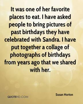 Susan Horton  - It was one of her favorite places to eat. I have asked people to bring pictures of past birthdays they have celebrated with Sandra. I have put together a collage of photographs of birthdays from years ago that we shared with her.