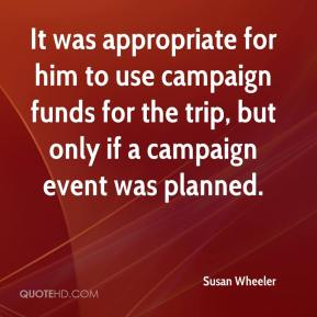 Susan Wheeler  - It was appropriate for him to use campaign funds for the trip, but only if a campaign event was planned.