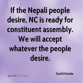 Sushil Koirala  - If the Nepali people desire, NC is ready for constituent assembly. We will accept whatever the people desire.