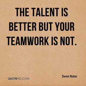 Swen Nater  - The talent is better but your teamwork is not.