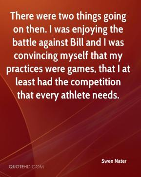 Swen Nater  - There were two things going on then. I was enjoying the battle against Bill and I was convincing myself that my practices were games, that I at least had the competition that every athlete needs.