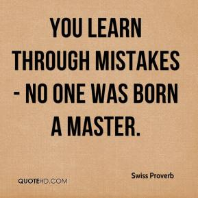 Swiss Proverb  - You learn through mistakes - no one was born a master.